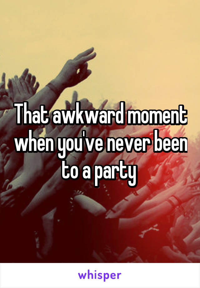 That awkward moment when you've never been to a party