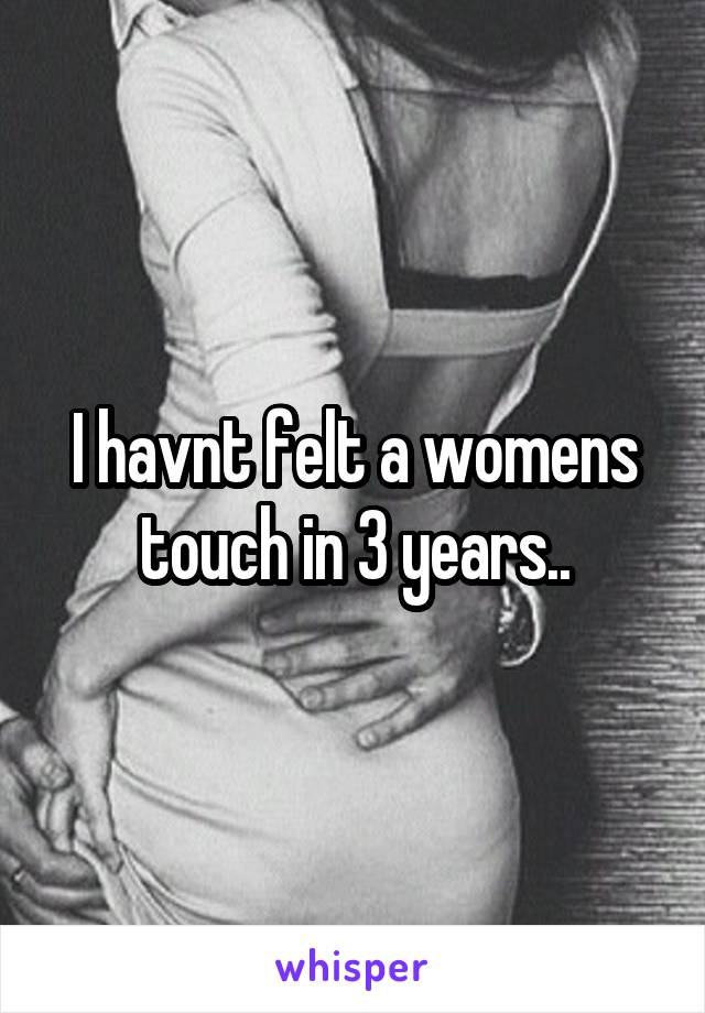 I havnt felt a womens touch in 3 years..