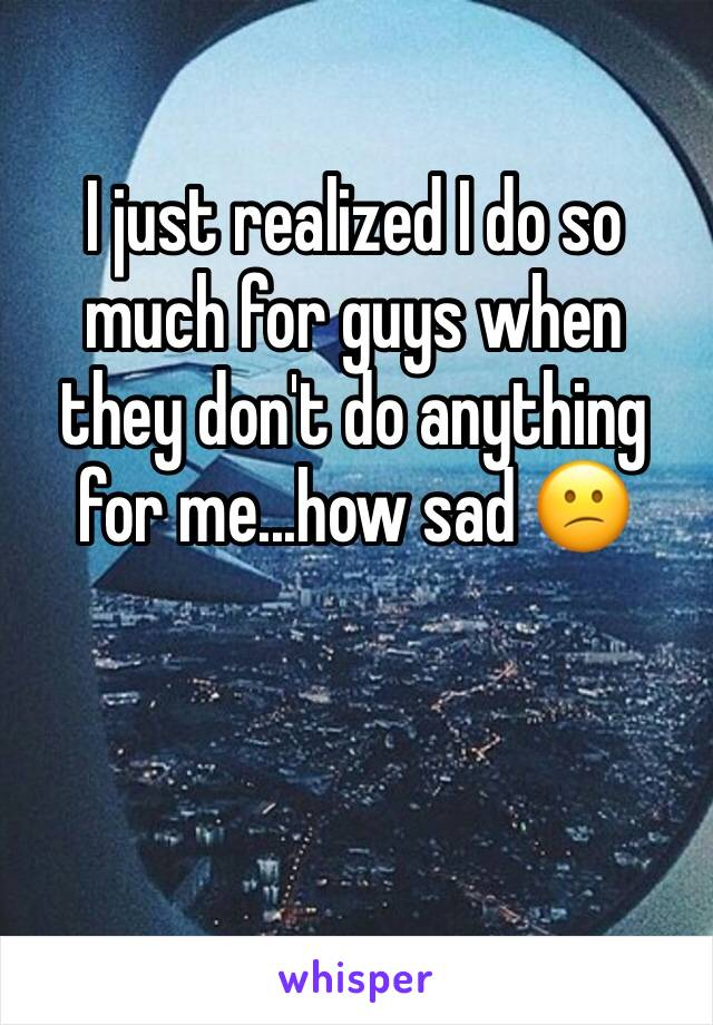 I just realized I do so much for guys when they don't do anything for me...how sad 😕