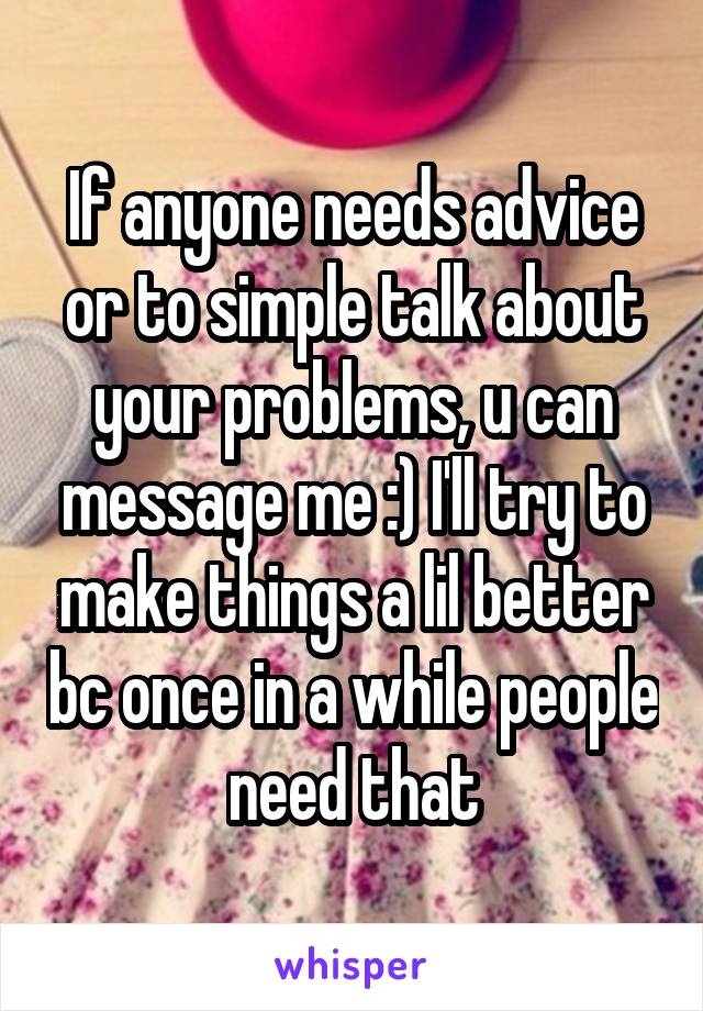If anyone needs advice or to simple talk about your problems, u can message me :) I'll try to make things a lil better bc once in a while people need that