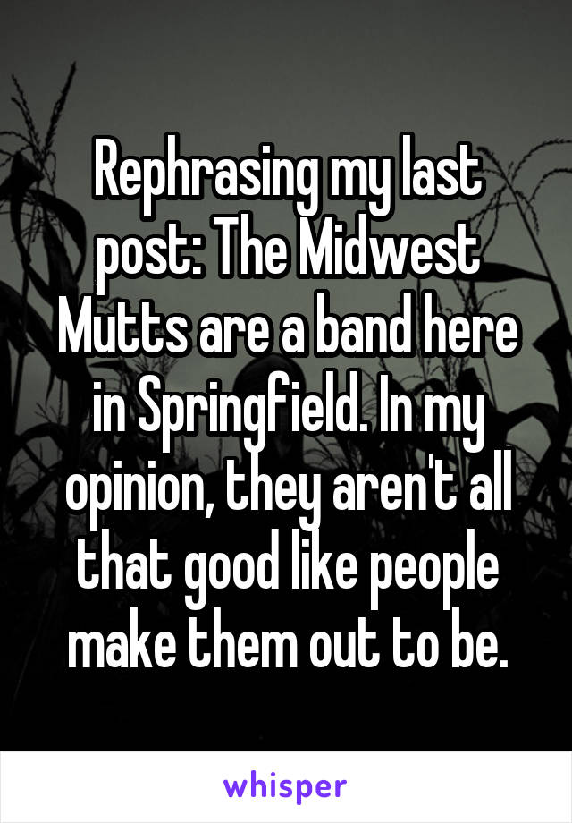 Rephrasing my last post: The Midwest Mutts are a band here in Springfield. In my opinion, they aren't all that good like people make them out to be.