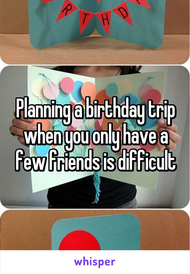 Planning a birthday trip when you only have a few friends is difficult