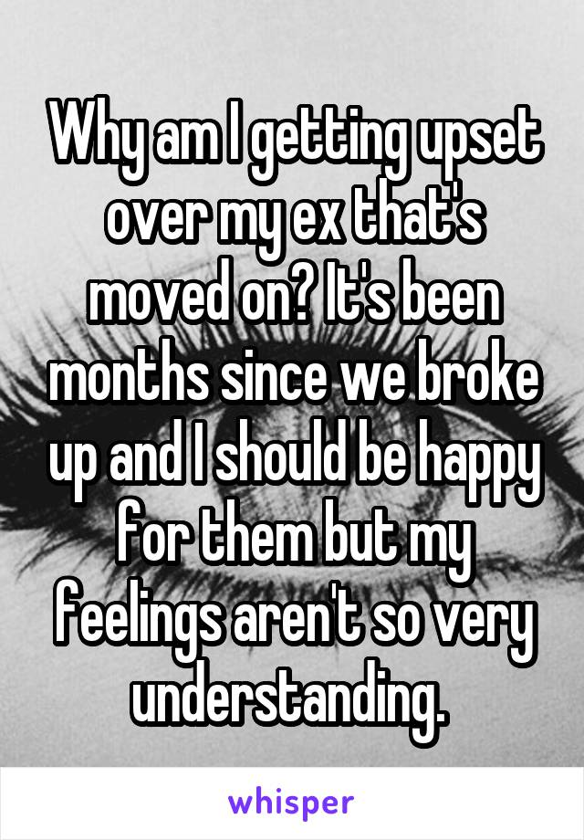 Why am I getting upset over my ex that's moved on? It's been months since we broke up and I should be happy for them but my feelings aren't so very understanding.