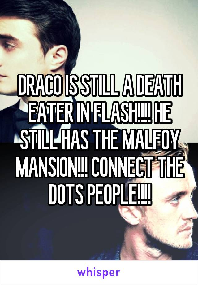 DRACO IS STILL A DEATH EATER IN FLASH!!!! HE STILL HAS THE MALFOY MANSION!!! CONNECT THE DOTS PEOPLE!!!!