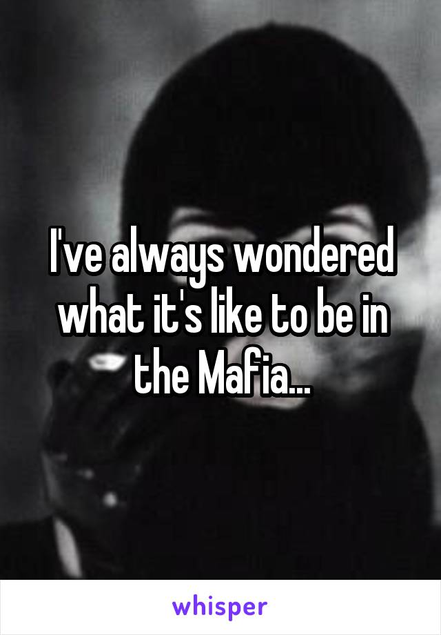 I've always wondered what it's like to be in the Mafia...