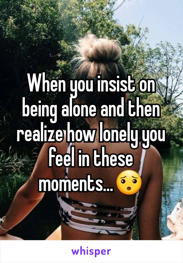 When you insist on being alone and then realize how lonely you feel in these moments...😯