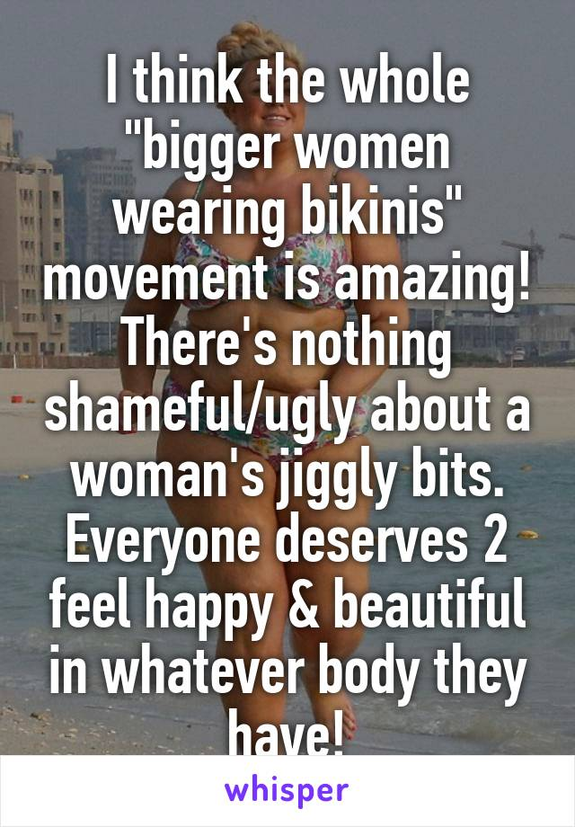 """I think the whole """"bigger women wearing bikinis"""" movement is amazing! There's nothing shameful/ugly about a woman's jiggly bits. Everyone deserves 2 feel happy & beautiful in whatever body they have!"""
