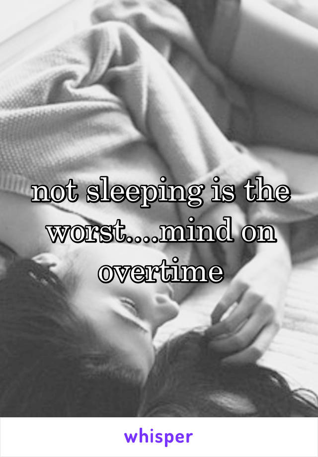 not sleeping is the worst....mind on overtime
