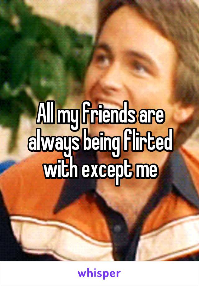 All my friends are always being flirted with except me