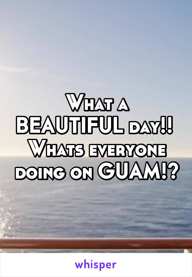 What a BEAUTIFUL day!!  Whats everyone doing on GUAM!?