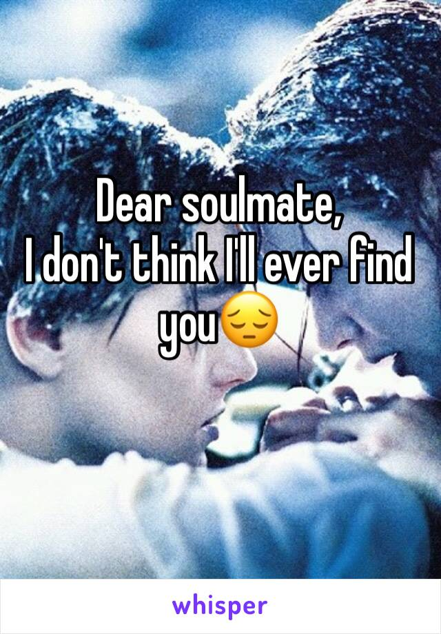 Dear soulmate,  I don't think I'll ever find you😔