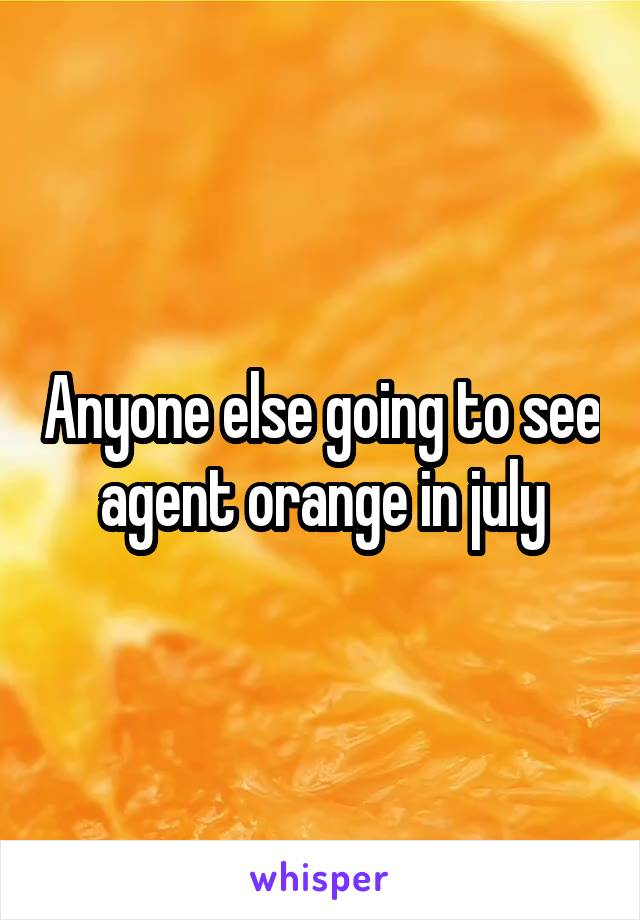 Anyone else going to see agent orange in july