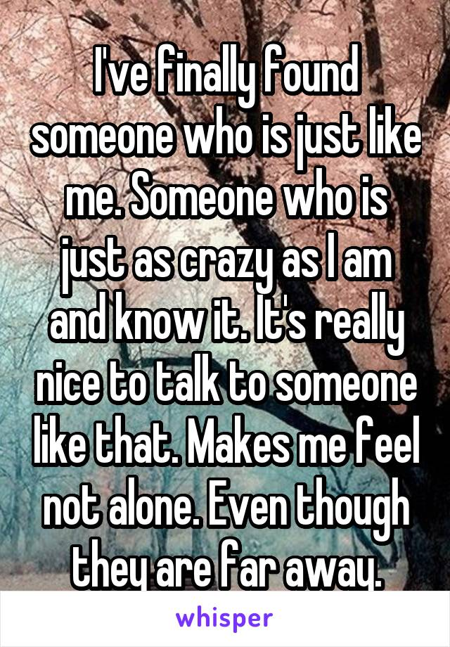 I've finally found someone who is just like me. Someone who is just as crazy as I am and know it. It's really nice to talk to someone like that. Makes me feel not alone. Even though they are far away.