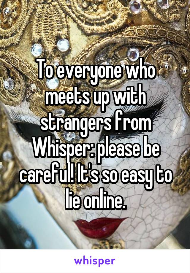 To everyone who meets up with strangers from Whisper: please be careful! It's so easy to lie online.