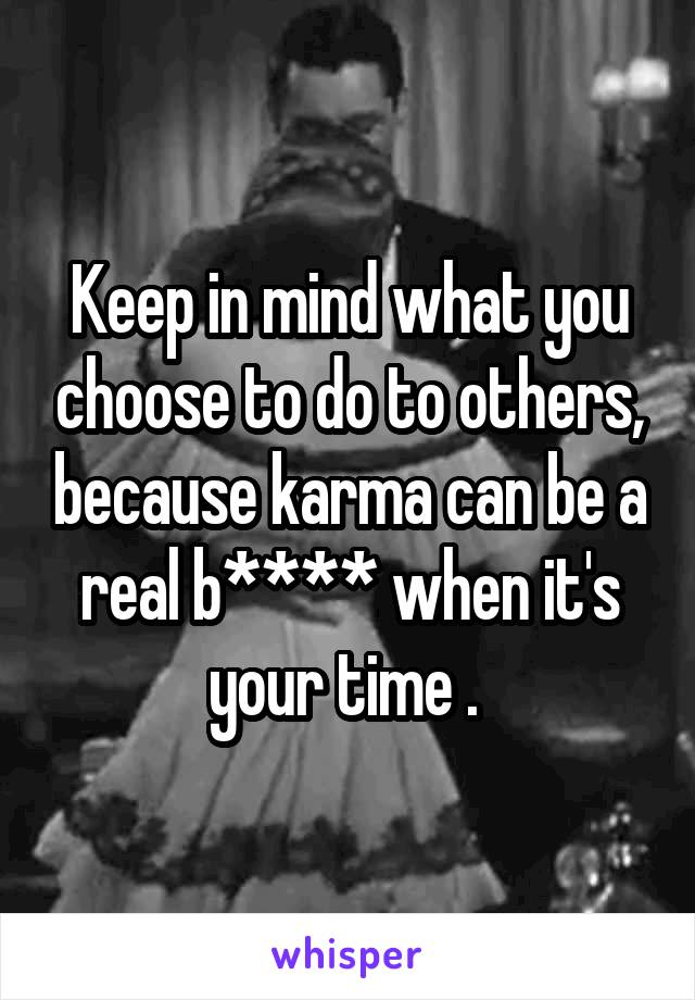 Keep in mind what you choose to do to others, because karma can be a real b**** when it's your time .