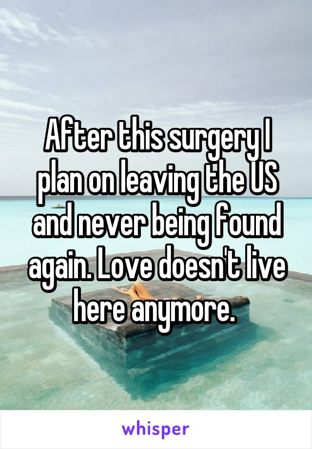 After this surgery I plan on leaving the US and never being found again. Love doesn't live here anymore.
