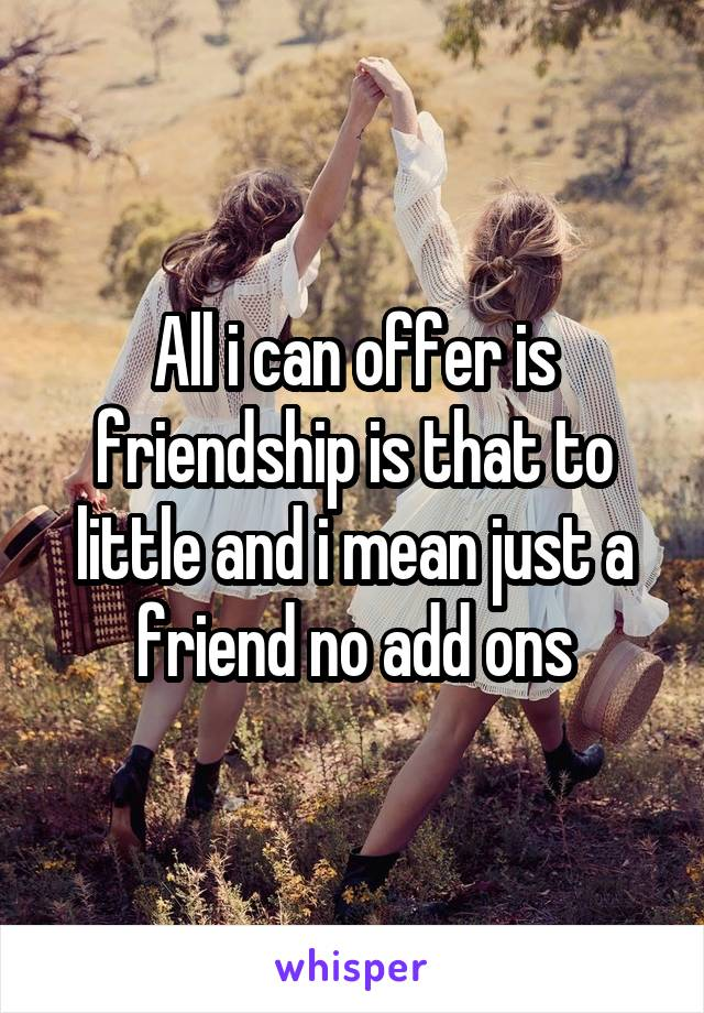 All i can offer is friendship is that to little and i mean just a friend no add ons