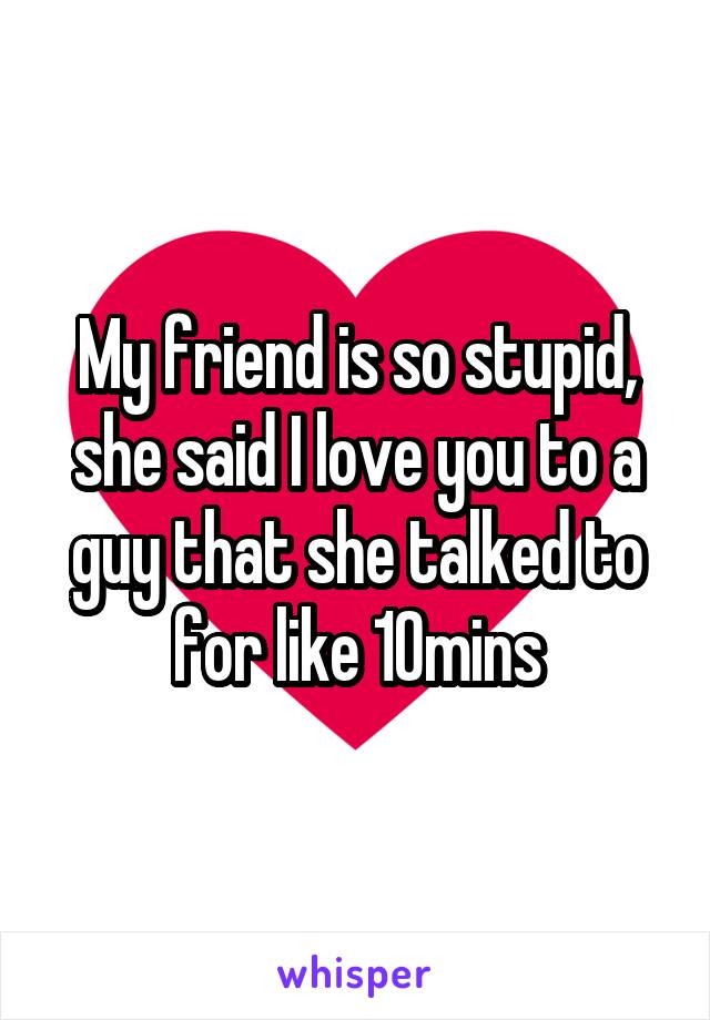My friend is so stupid, she said I love you to a guy that she talked to for like 10mins