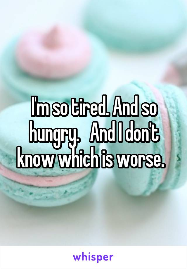 I'm so tired. And so hungry.   And I don't know which is worse.