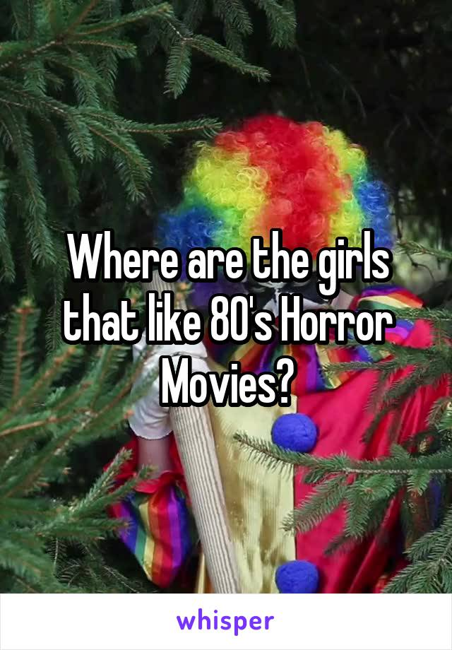 Where are the girls that like 80's Horror Movies?