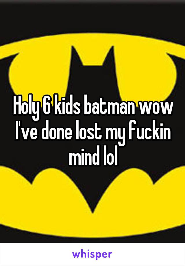 Holy 6 kids batman wow I've done lost my fuckin mind lol