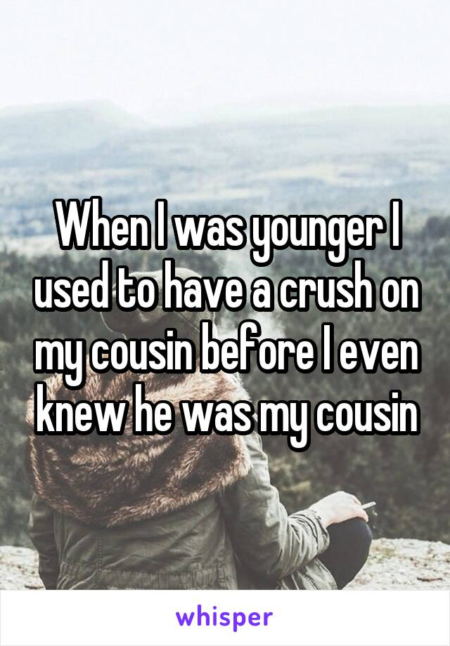 When I was younger I used to have a crush on my cousin before I even knew he was my cousin