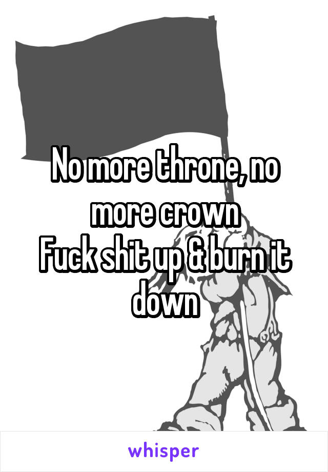 No more throne, no more crown Fuck shit up & burn it down