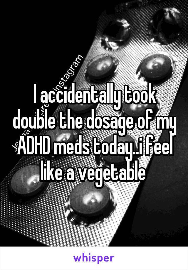 I accidentally took double the dosage of my ADHD meds today..i feel like a vegetable