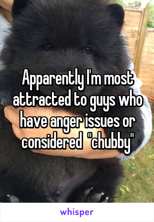 "Apparently I'm most attracted to guys who have anger issues or considered  ""chubby"""