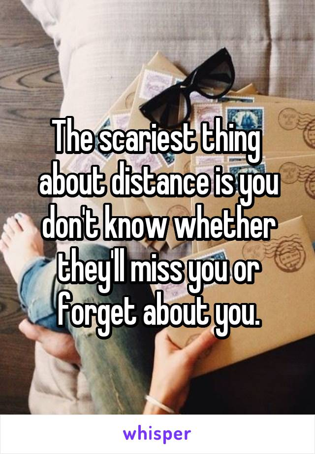 The scariest thing  about distance is you don't know whether they'll miss you or forget about you.