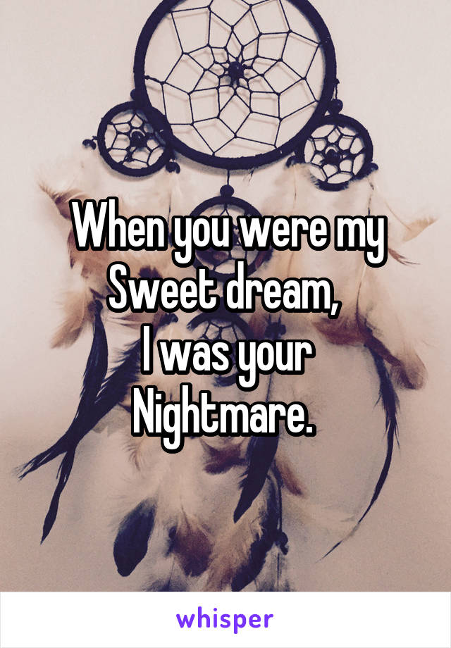 When you were my Sweet dream,  I was your Nightmare.