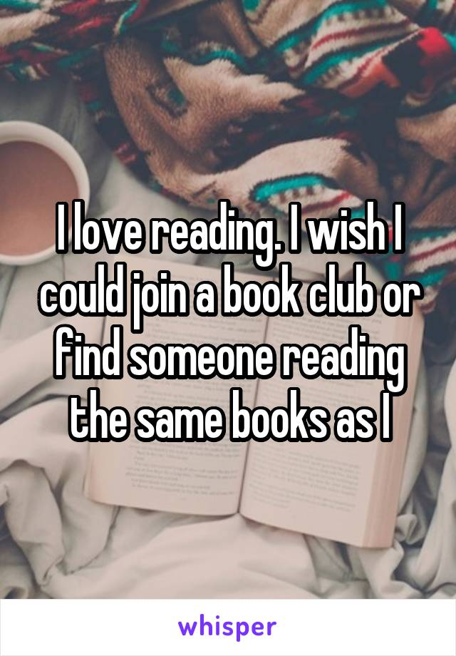 I love reading. I wish I could join a book club or find someone reading the same books as I
