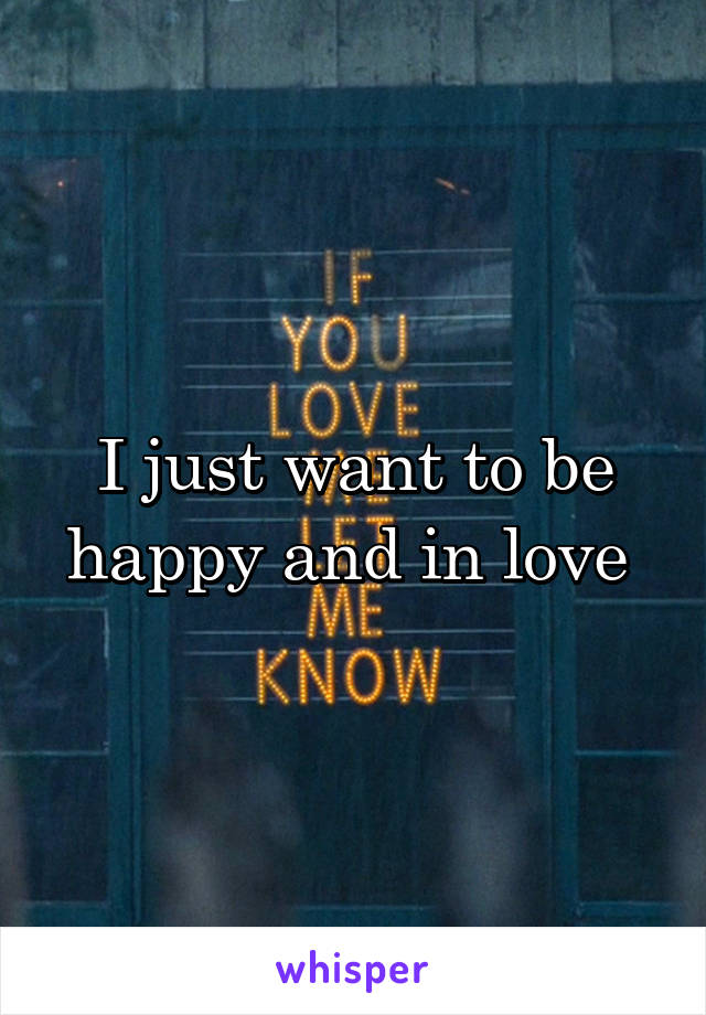 I just want to be happy and in love