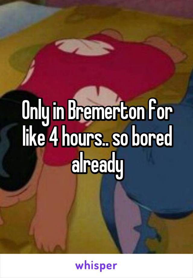 Only in Bremerton for like 4 hours.. so bored already