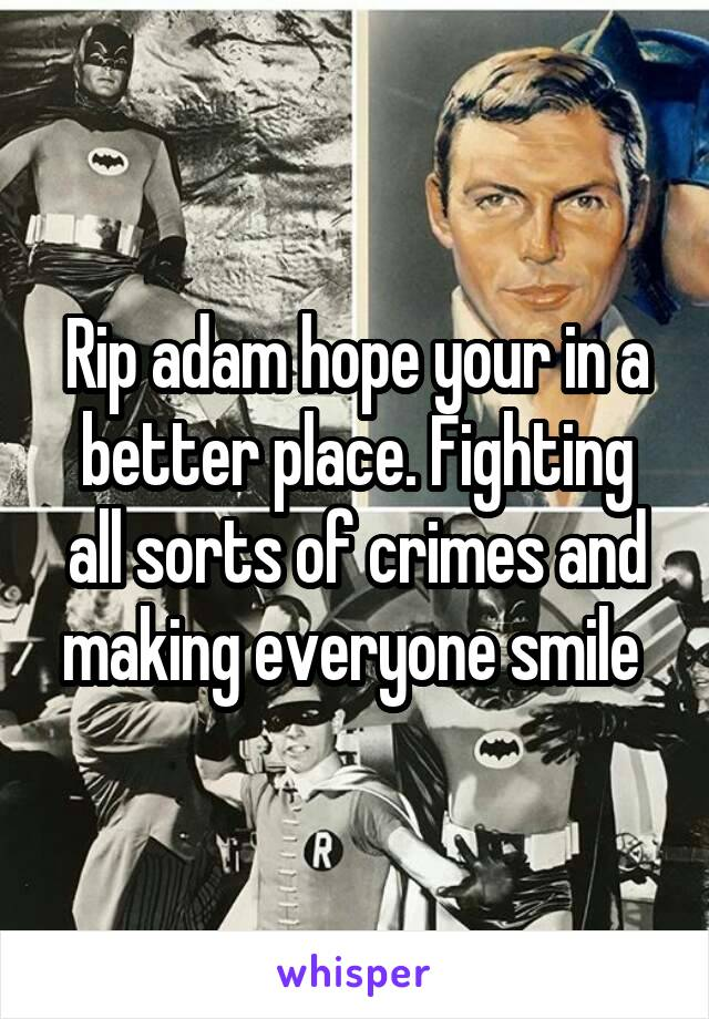 Rip adam hope your in a better place. Fighting all sorts of crimes and making everyone smile