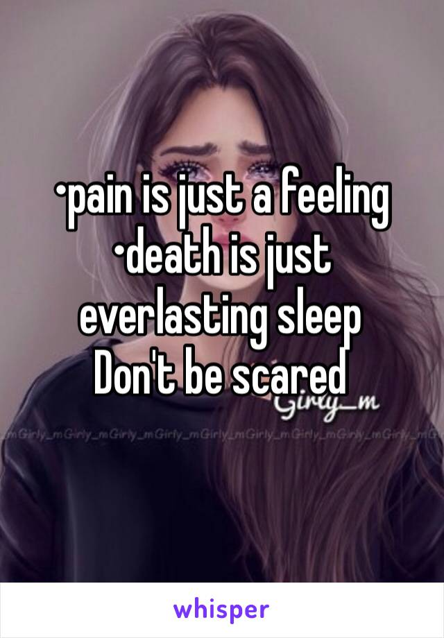 •pain is just a feeling •death is just everlasting sleep Don't be scared