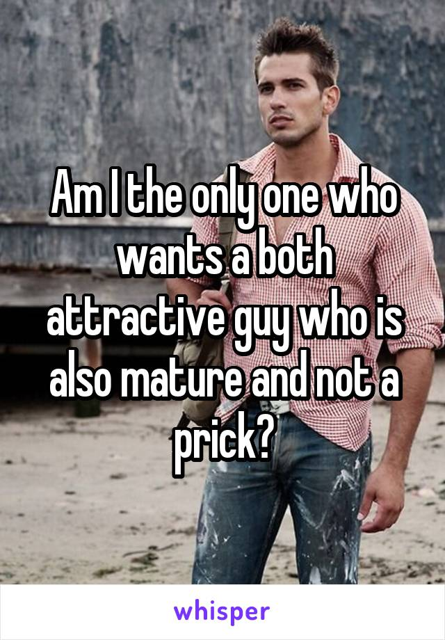 Am I the only one who wants a both attractive guy who is also mature and not a prick?