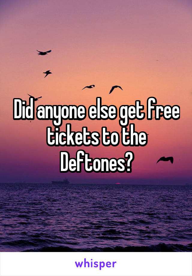 Did anyone else get free tickets to the Deftones?