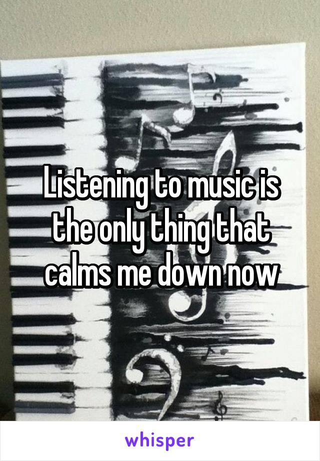 Listening to music is the only thing that calms me down now