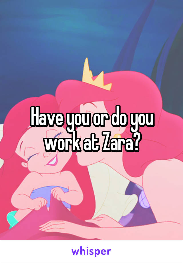 Have you or do you work at Zara?