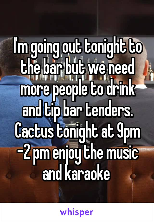 I'm going out tonight to the bar but we need more people to drink and tip bar tenders. Cactus tonight at 9pm -2 pm enjoy the music and karaoke