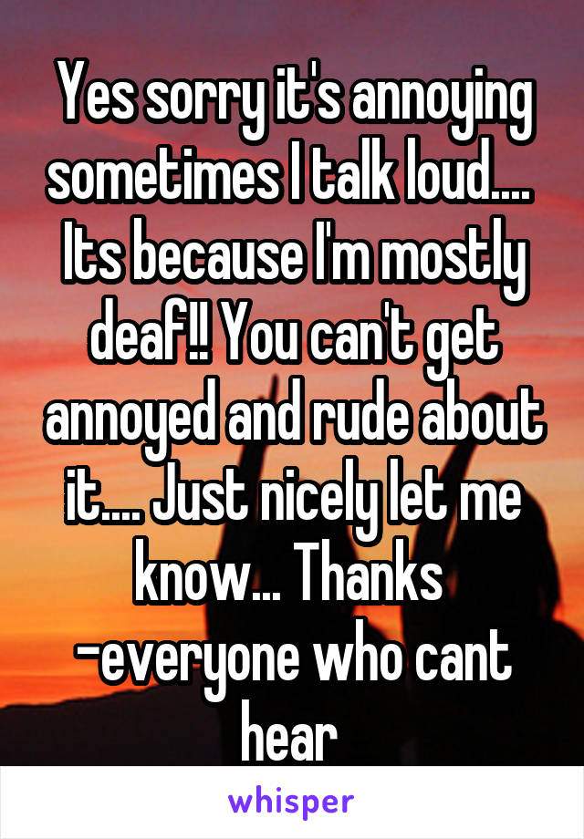 Yes sorry it's annoying sometimes I talk loud....  Its because I'm mostly deaf!! You can't get annoyed and rude about it.... Just nicely let me know... Thanks  -everyone who cant hear