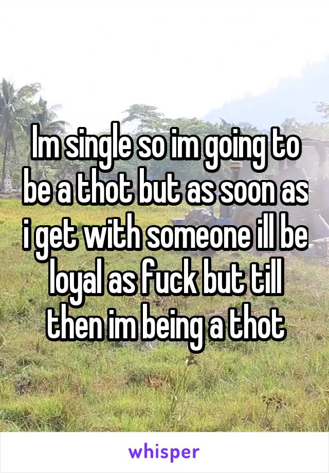 Im single so im going to be a thot but as soon as i get with someone ill be loyal as fuck but till then im being a thot