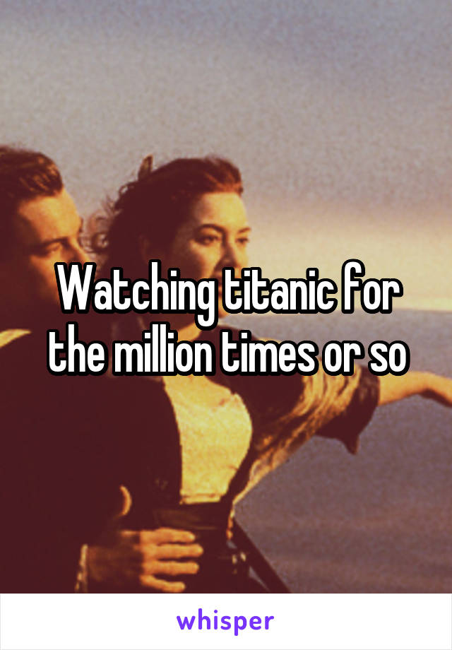 Watching titanic for the million times or so