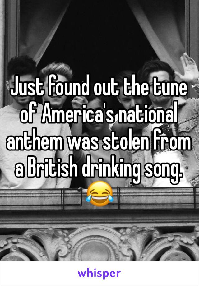 Just found out the tune of America's national anthem was stolen from a British drinking song. 😂