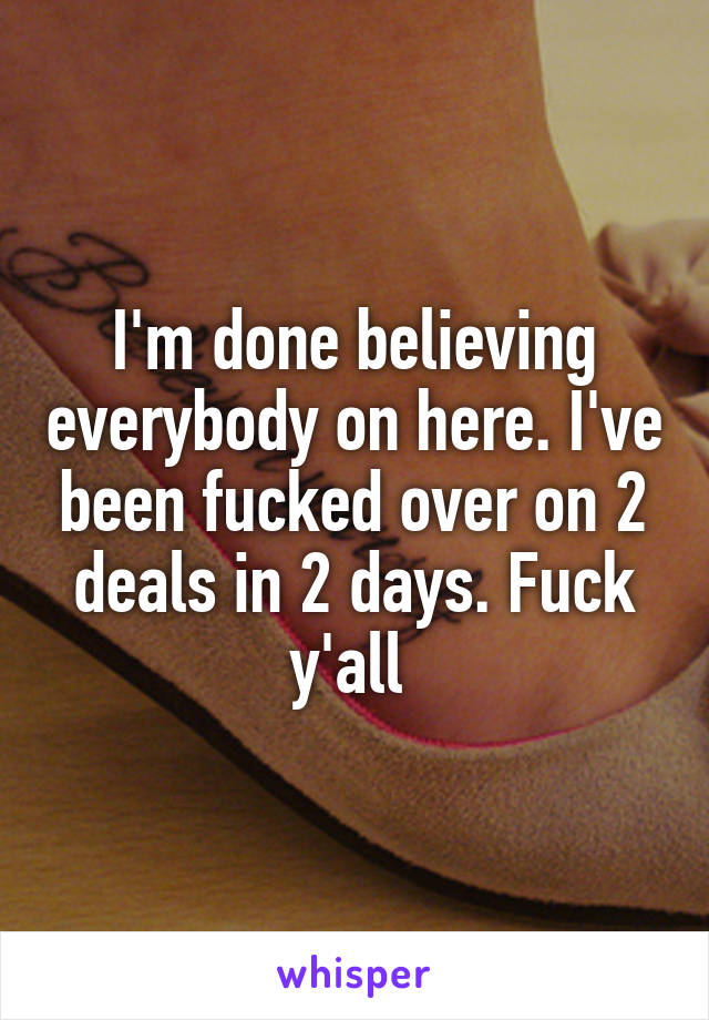 I'm done believing everybody on here. I've been fucked over on 2 deals in 2 days. Fuck y'all