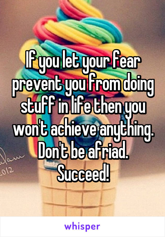 If you let your fear prevent you from doing stuff in life then you won't achieve anything. Don't be afriad. Succeed!