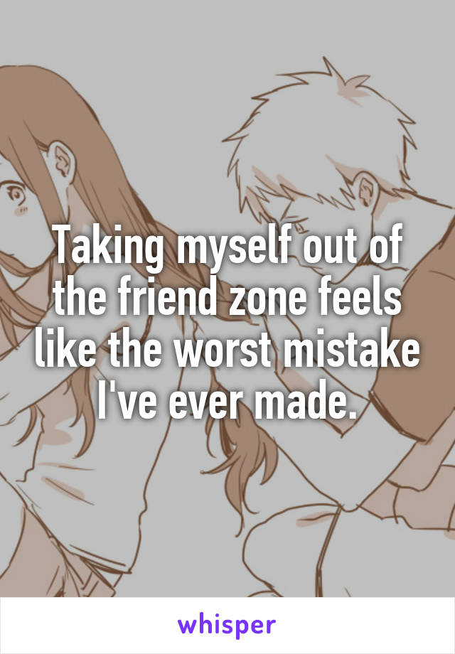 Taking myself out of the friend zone feels like the worst mistake I've ever made.