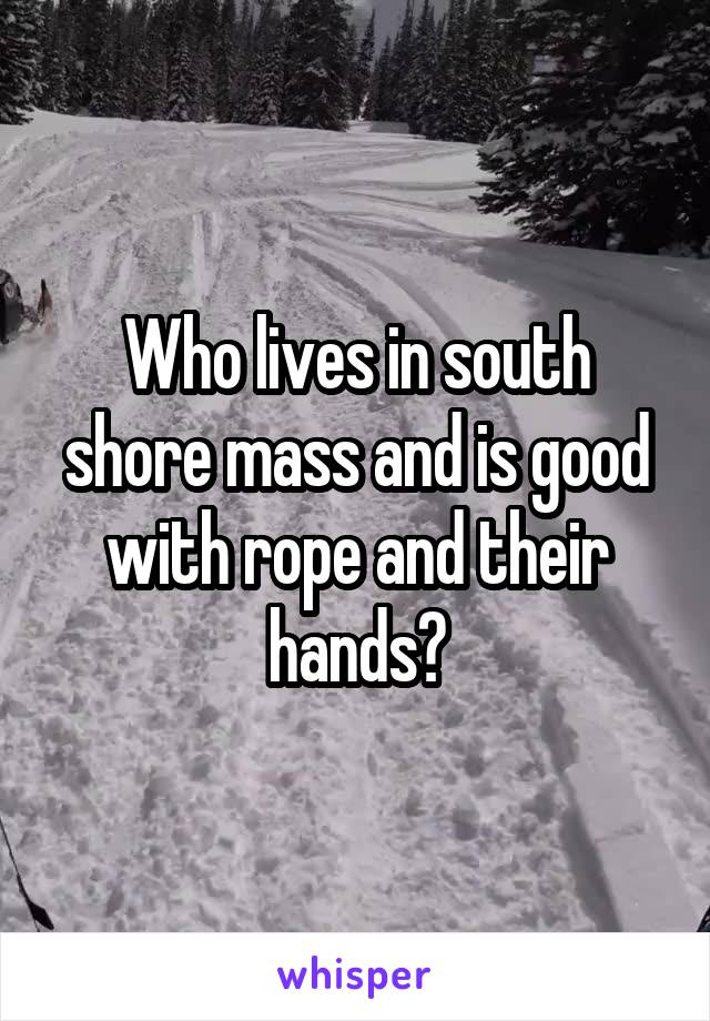 Who lives in south shore mass and is good with rope and their hands?