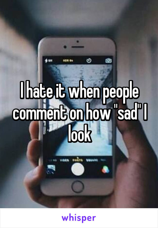 "I hate it when people comment on how ""sad"" I look"